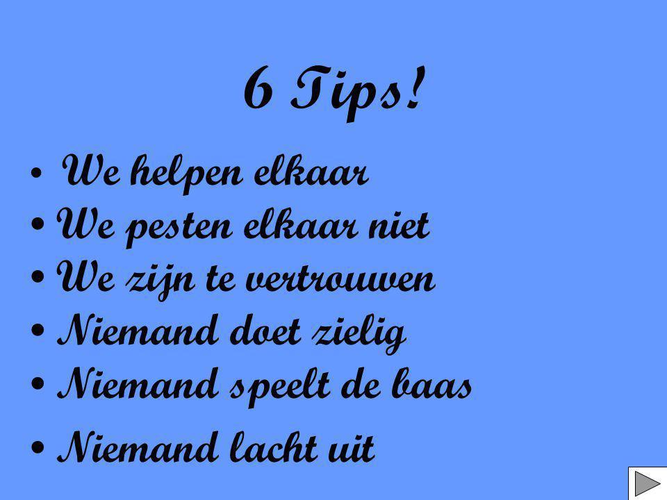 6 Tips! • We helpen elkaar • We pesten elkaar niet • We zijn te vertrouwen • Niemand doet zielig • Niemand speelt de baas • Niemand lacht uit