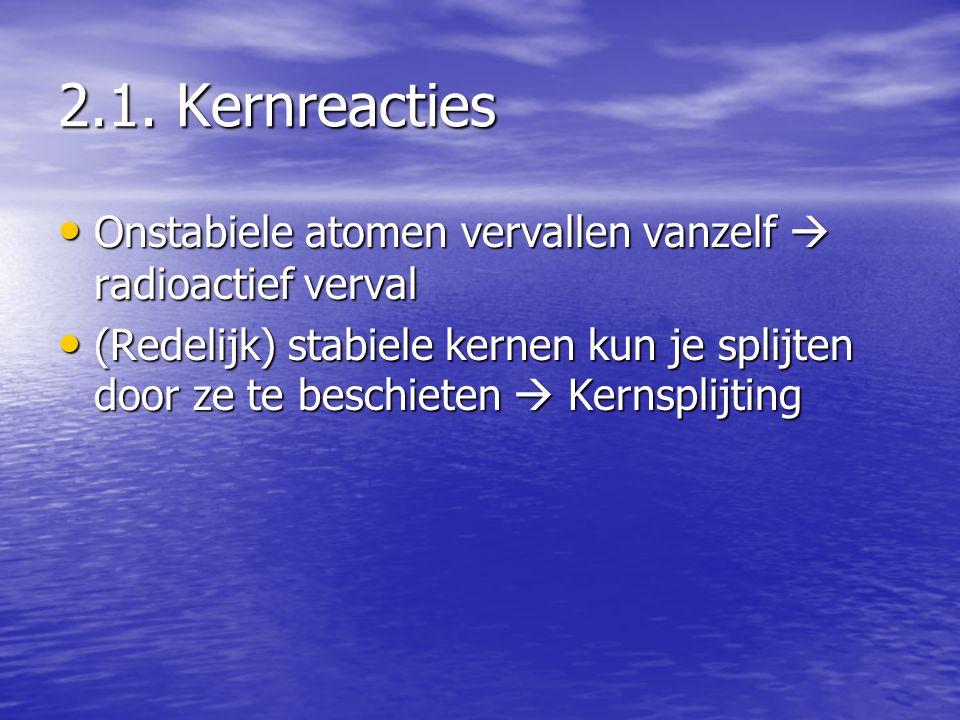 2.1. Kernreacties • Onstabiele atomen vervallen vanzelf  radioactief verval • (Redelijk) stabiele kernen kun je splijten door ze te beschieten  Kern