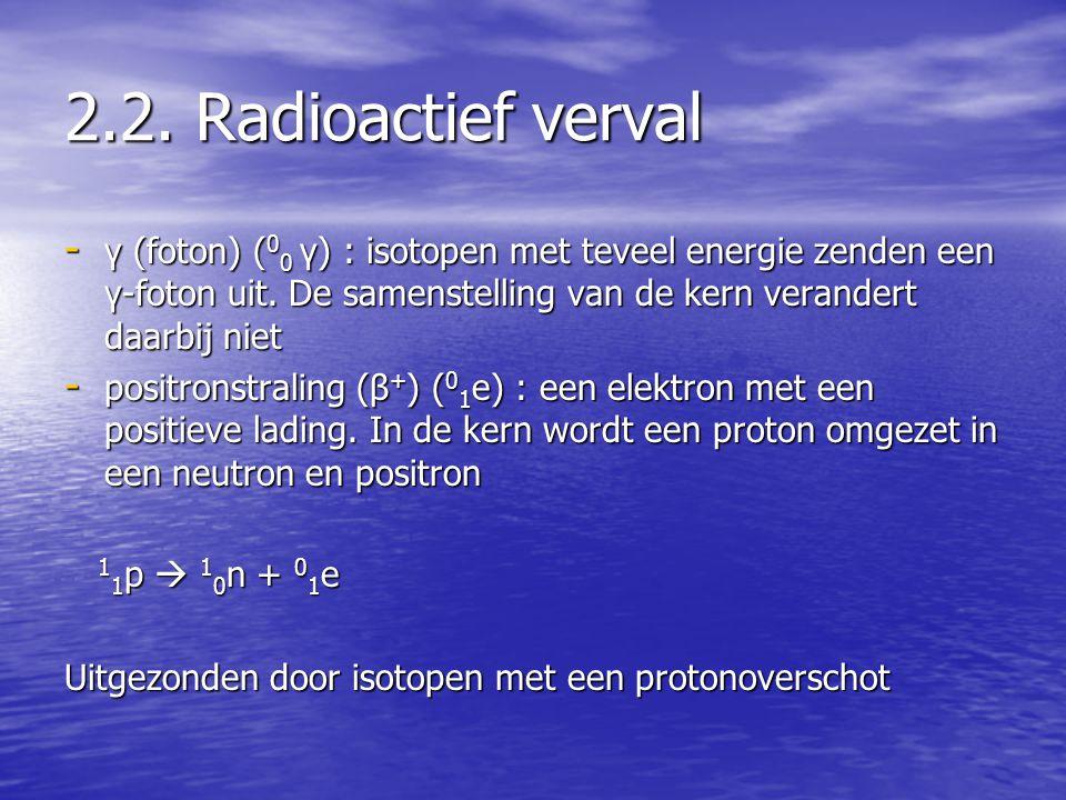 2.2. Radioactief verval - γ (foton) ( 0 0 γ) : isotopen met teveel energie zenden een γ-foton uit. De samenstelling van de kern verandert daarbij niet