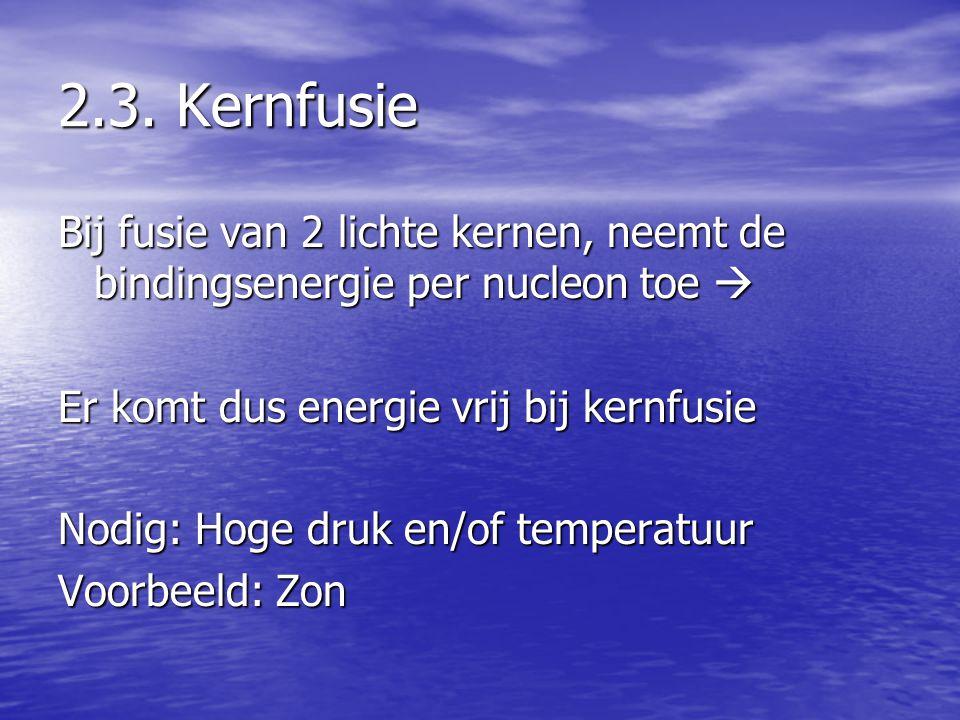 2.3. Kernfusie Bij fusie van 2 lichte kernen, neemt de bindingsenergie per nucleon toe  Er komt dus energie vrij bij kernfusie Nodig: Hoge druk en/of
