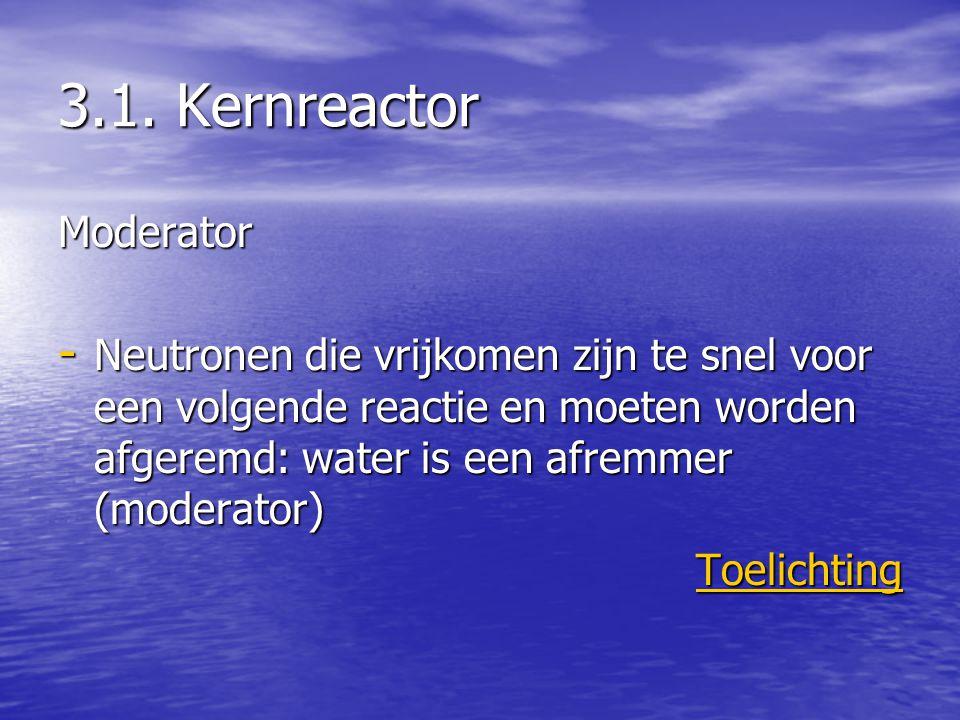 3.1. Kernreactor Moderator - Neutronen die vrijkomen zijn te snel voor een volgende reactie en moeten worden afgeremd: water is een afremmer (moderato