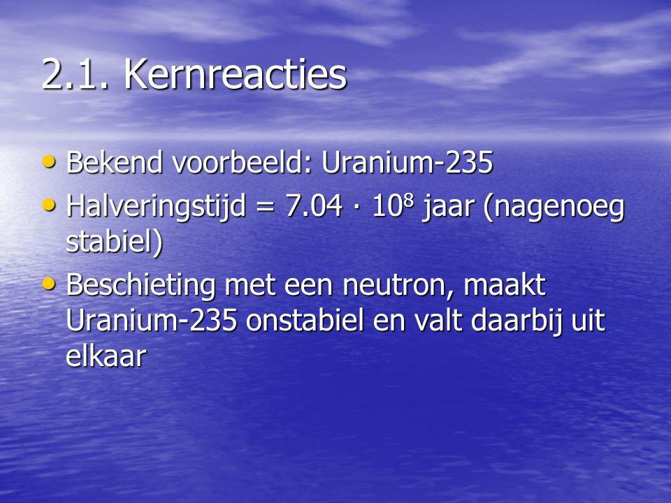 2.1. Kernreacties • Bekend voorbeeld: Uranium-235 • Halveringstijd = 7.04 ∙ 10 8 jaar (nagenoeg stabiel) • Beschieting met een neutron, maakt Uranium-
