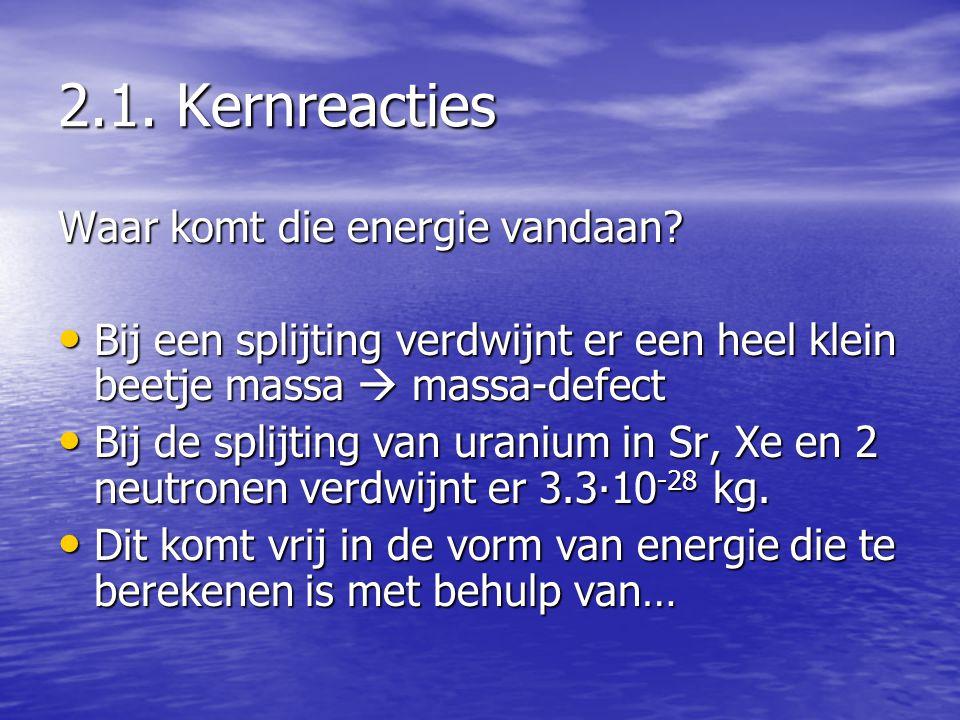 2.1. Kernreacties Waar komt die energie vandaan? • Bij een splijting verdwijnt er een heel klein beetje massa  massa-defect • Bij de splijting van ur