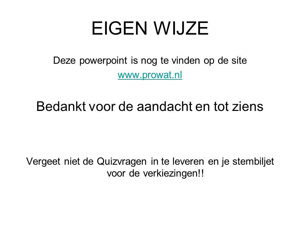 EIGEN WIJZE Deze powerpoint is nog te vinden op de site www.prowat.nl Bedankt voor de aandacht en tot ziens Vergeet niet de Quizvragen in te leveren en je stembiljet voor de verkiezingen!!