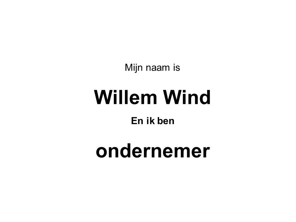 Mijn naam is Willem Wind En ik ben ondernemer