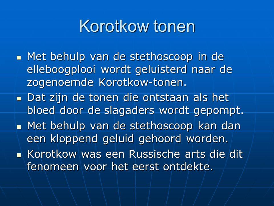Korotkow tonen  Met behulp van de stethoscoop in de elleboogplooi wordt geluisterd naar de zogenoemde Korotkow-tonen.  Dat zijn de tonen die ontstaa
