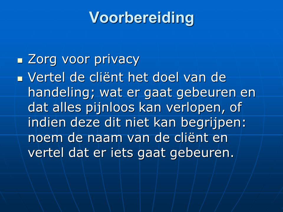 Voorbereiding  Zorg voor privacy  Vertel de cliënt het doel van de handeling; wat er gaat gebeuren en dat alles pijnloos kan verlopen, of indien dez