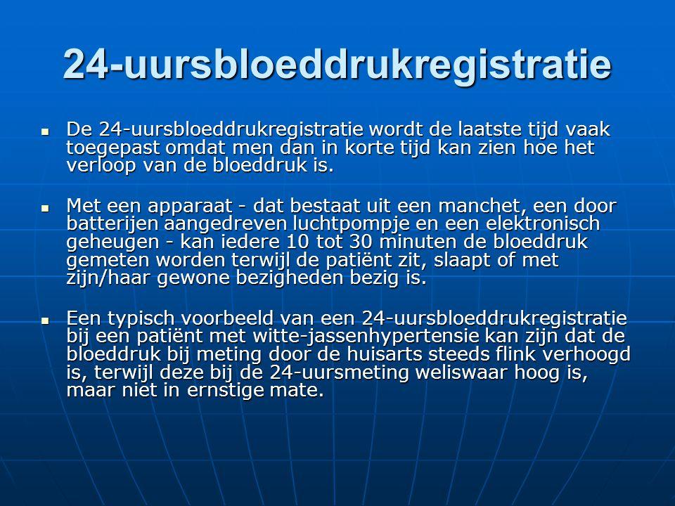 24-uursbloeddrukregistratie  De 24-uursbloeddrukregistratie wordt de laatste tijd vaak toegepast omdat men dan in korte tijd kan zien hoe het verloop