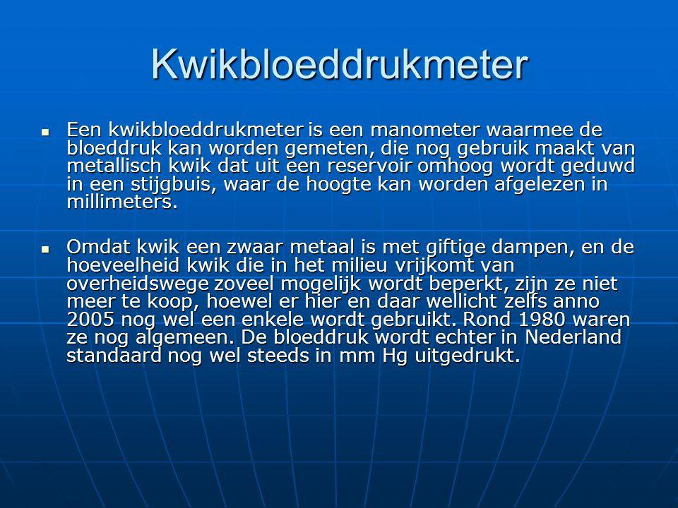 Kwikbloeddrukmeter  Een kwikbloeddrukmeter is een manometer waarmee de bloeddruk kan worden gemeten, die nog gebruik maakt van metallisch kwik dat ui