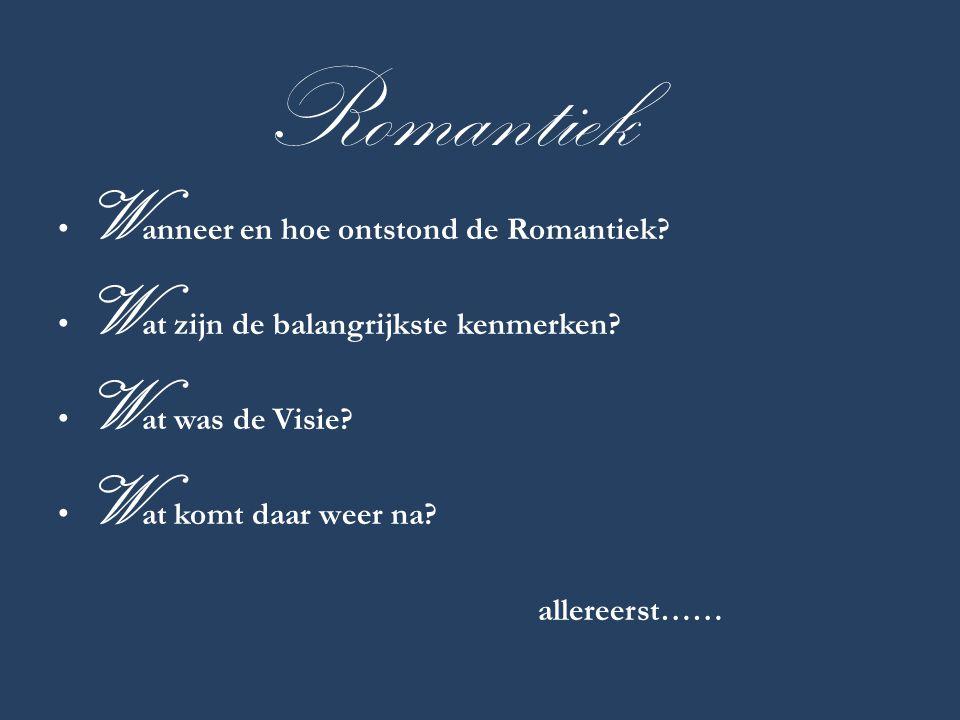 Romantiek • W anneer en hoe ontstond de Romantiek? • W at zijn de balangrijkste kenmerken? • W at was de Visie? • W at komt daar weer na? allereerst……