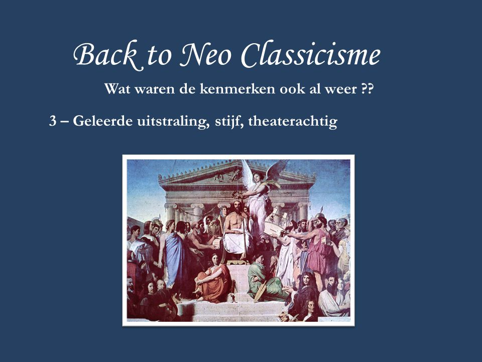 Back to Neo Classicisme Wat waren de kenmerken ook al weer ?? 3 – Geleerde uitstraling, stijf, theaterachtig