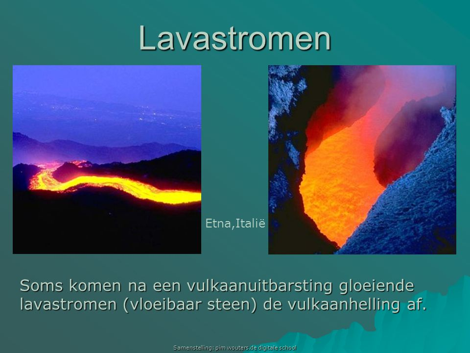 Samenstelling: pim wouters.de digitale school Lavastromen Soms komen na een vulkaanuitbarsting gloeiende lavastromen (vloeibaar steen) de vulkaanhelli