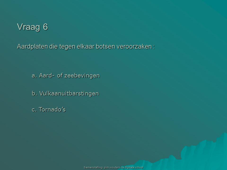 Samenstelling: pim wouters.de digitale school Vraag 6 Aardplaten die tegen elkaar botsen veroorzaken : a. Aard- of zeebevingen a. Aard- of zeebevingen