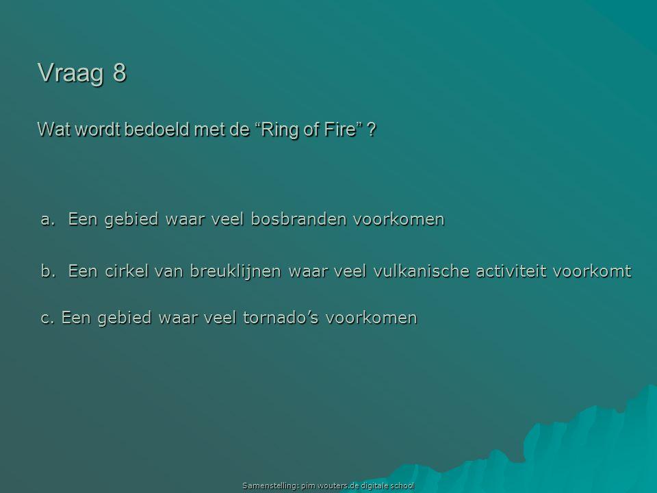 """Samenstelling: pim wouters.de digitale school Vraag 8 Wat wordt bedoeld met de """"Ring of Fire"""" ? a. Een gebied waar veel bosbranden voorkomen a. Een ge"""