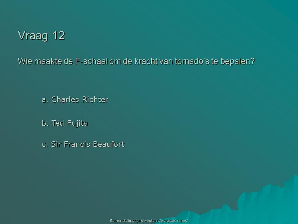 Samenstelling: pim wouters.de digitale school Vraag 12 Wie maakte de F-schaal om de kracht van tornado's te bepalen? a. Charles Richter a. Charles Ric