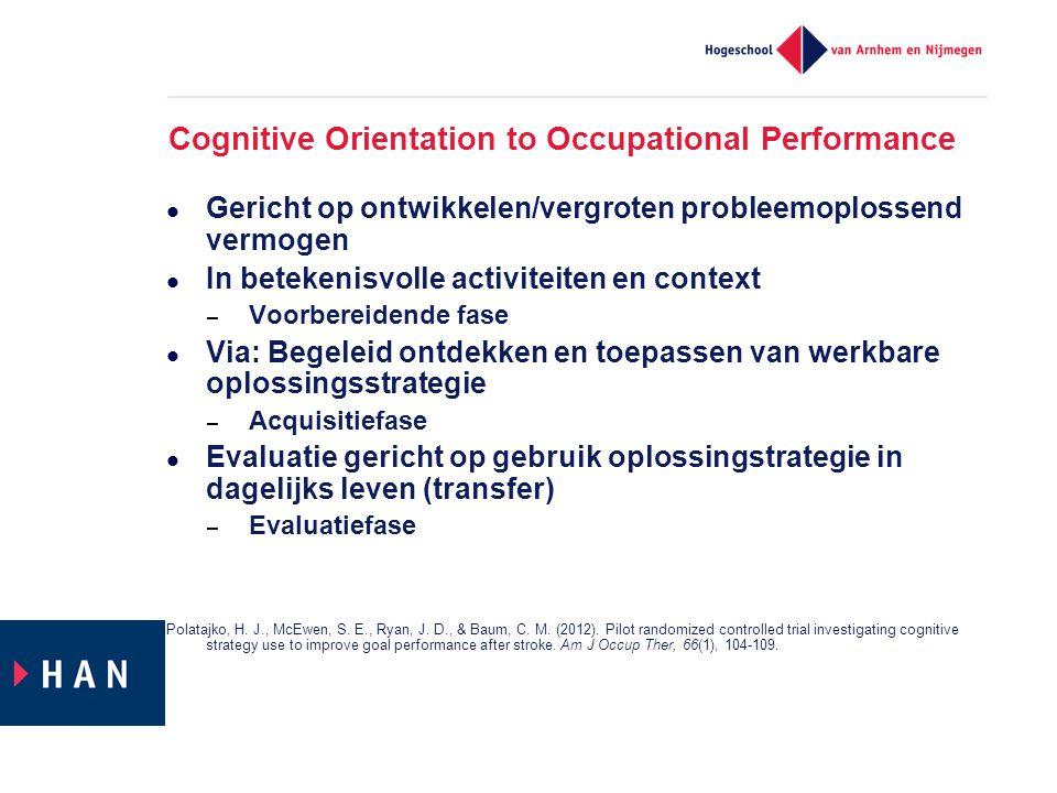 Cognitive Orientation to Occupational Performance  Gericht op ontwikkelen/vergroten probleemoplossend vermogen  In betekenisvolle activiteiten en co