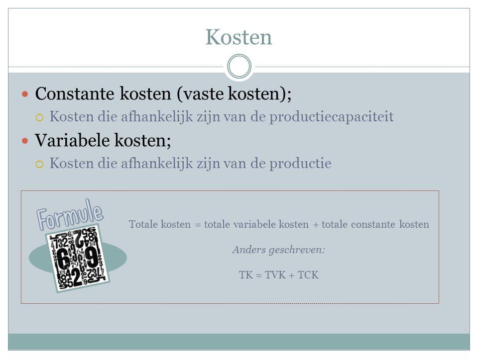 Kosten  Constante kosten (vaste kosten);  Kosten die afhankelijk zijn van de productiecapaciteit  Variabele kosten;  Kosten die afhankelijk zijn van de productie Totale kosten = totale variabele kosten + totale constante kosten Anders geschreven: TK = TVK + TCK