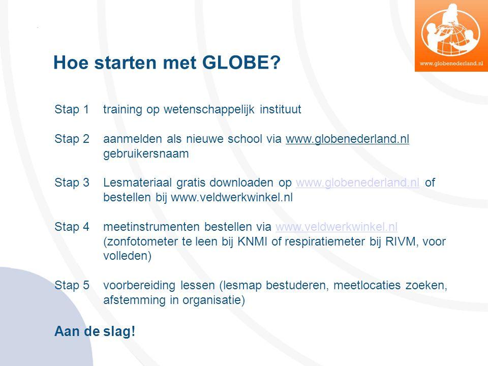 Hoe starten met GLOBE? Stap 1 training op wetenschappelijk instituut Stap 2 aanmelden als nieuwe school via www.globenederland.nl gebruikersnaam Stap