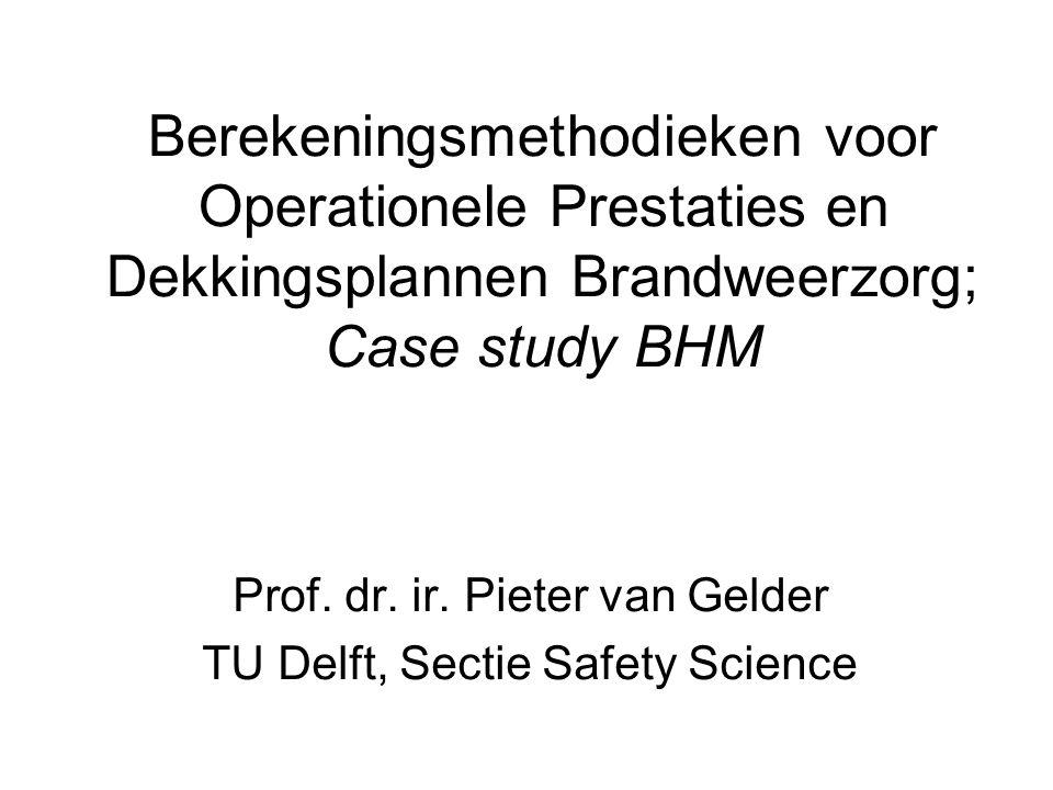 Berekeningsmethodieken voor Operationele Prestaties en Dekkingsplannen Brandweerzorg; Case study BHM Prof. dr. ir. Pieter van Gelder TU Delft, Sectie