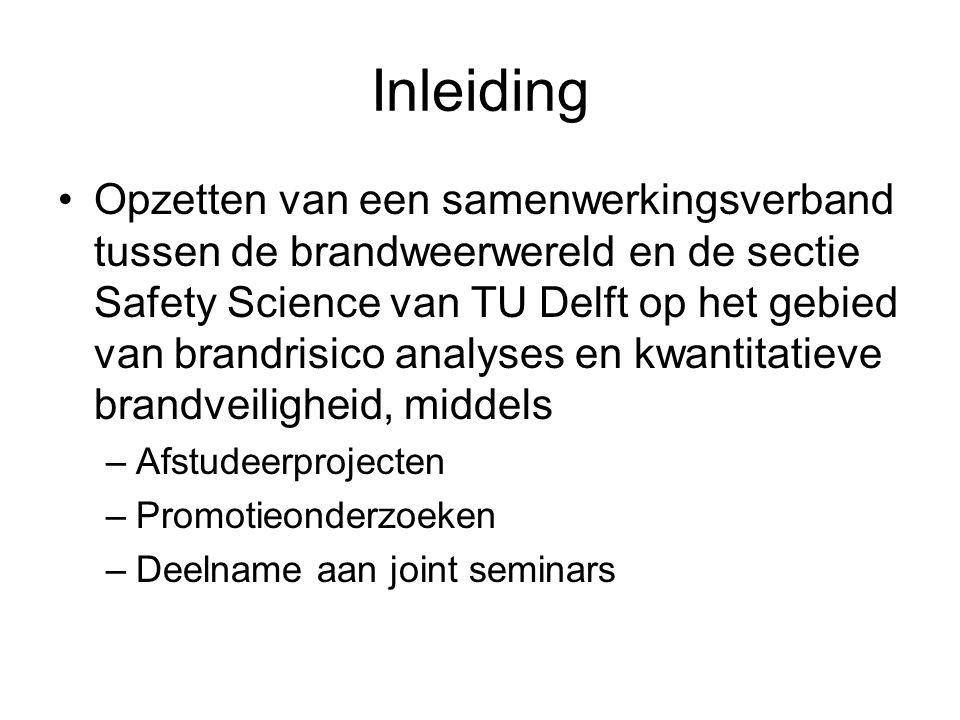 Inleiding •Opzetten van een samenwerkingsverband tussen de brandweerwereld en de sectie Safety Science van TU Delft op het gebied van brandrisico analyses en kwantitatieve brandveiligheid, middels –Afstudeerprojecten –Promotieonderzoeken –Deelname aan joint seminars