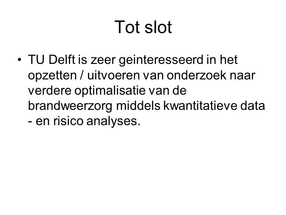 Tot slot •TU Delft is zeer geinteresseerd in het opzetten / uitvoeren van onderzoek naar verdere optimalisatie van de brandweerzorg middels kwantitatieve data - en risico analyses.