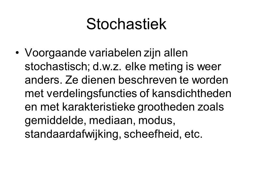 Stochastiek •Voorgaande variabelen zijn allen stochastisch; d.w.z. elke meting is weer anders. Ze dienen beschreven te worden met verdelingsfuncties o