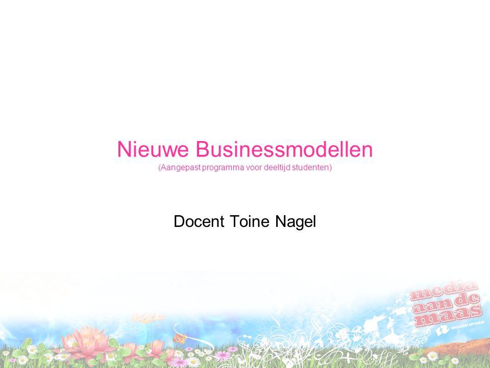 Nieuwe Businessmodellen (Aangepast programma voor deeltijd studenten) Docent Toine Nagel