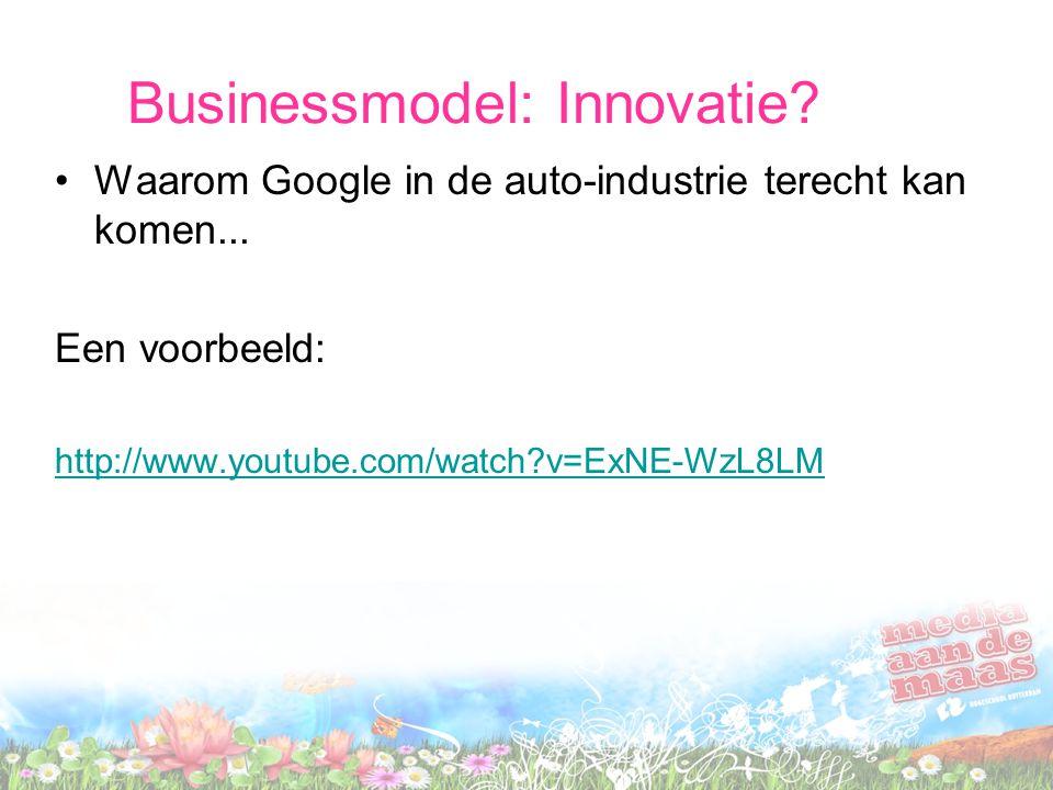 Businessmodel: Innovatie? •Waarom Google in de auto-industrie terecht kan komen... Een voorbeeld: http://www.youtube.com/watch?v=ExNE-WzL8LM