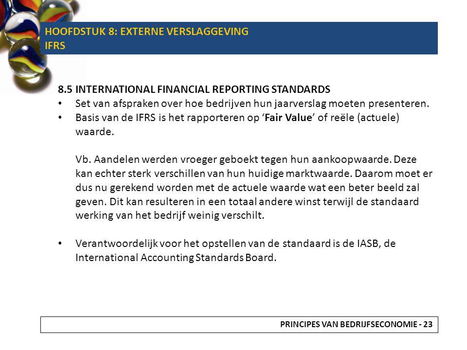 8.5 INTERNATIONAL FINANCIAL REPORTING STANDARDS • Set van afspraken over hoe bedrijven hun jaarverslag moeten presenteren. • Basis van de IFRS is het