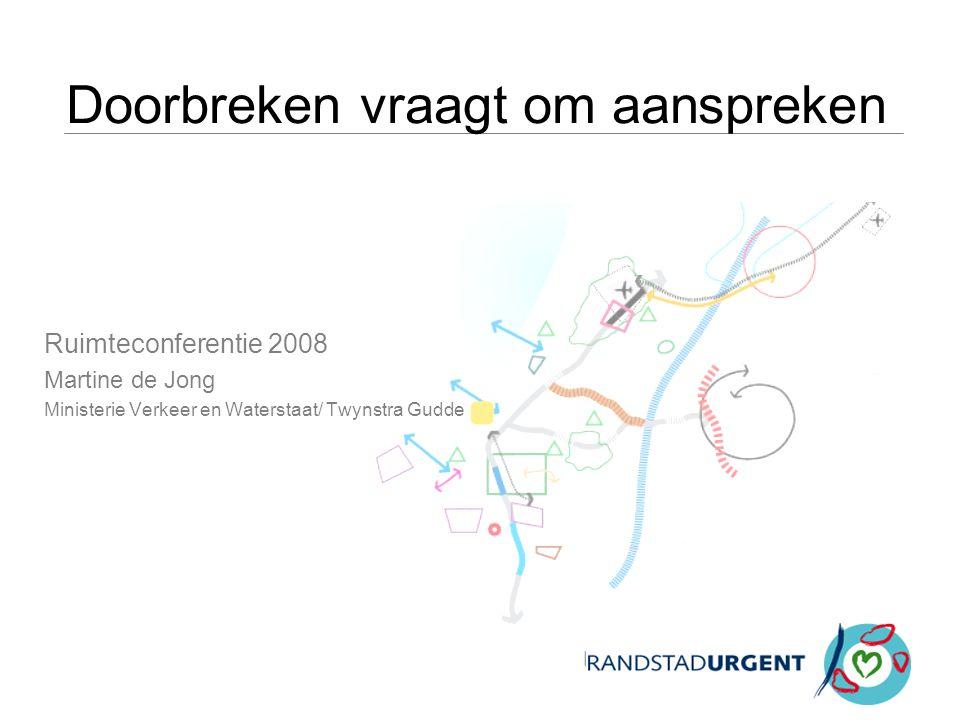 Doorbreken vraagt om aanspreken Ruimteconferentie 2008 Martine de Jong Ministerie Verkeer en Waterstaat/ Twynstra Gudde