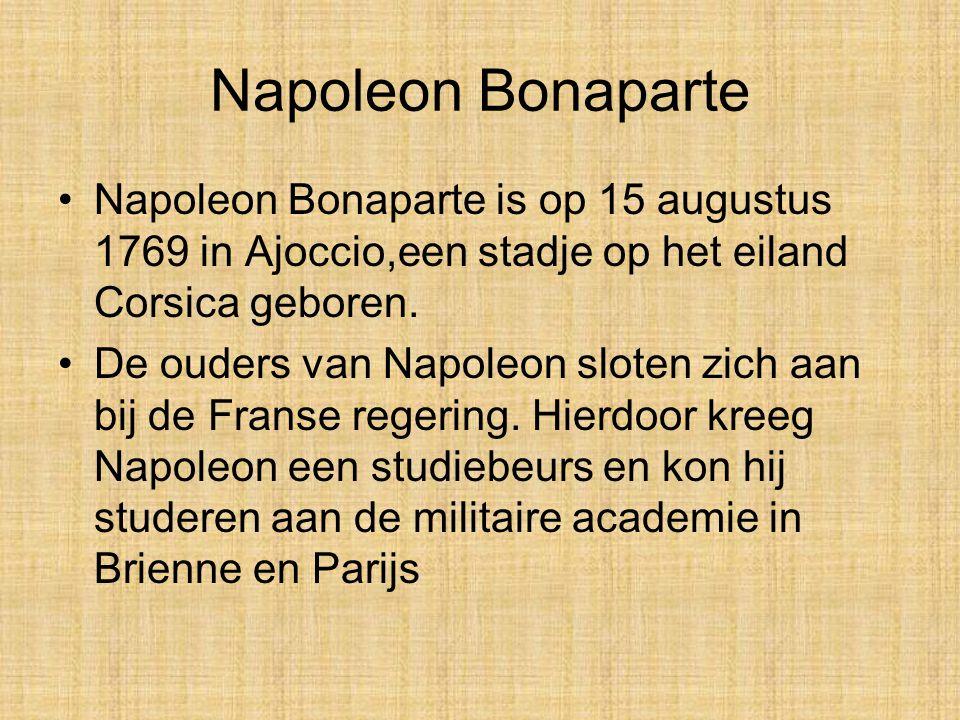Napoleon Bonaparte •Napoleon Bonaparte is op 15 augustus 1769 in Ajoccio,een stadje op het eiland Corsica geboren.