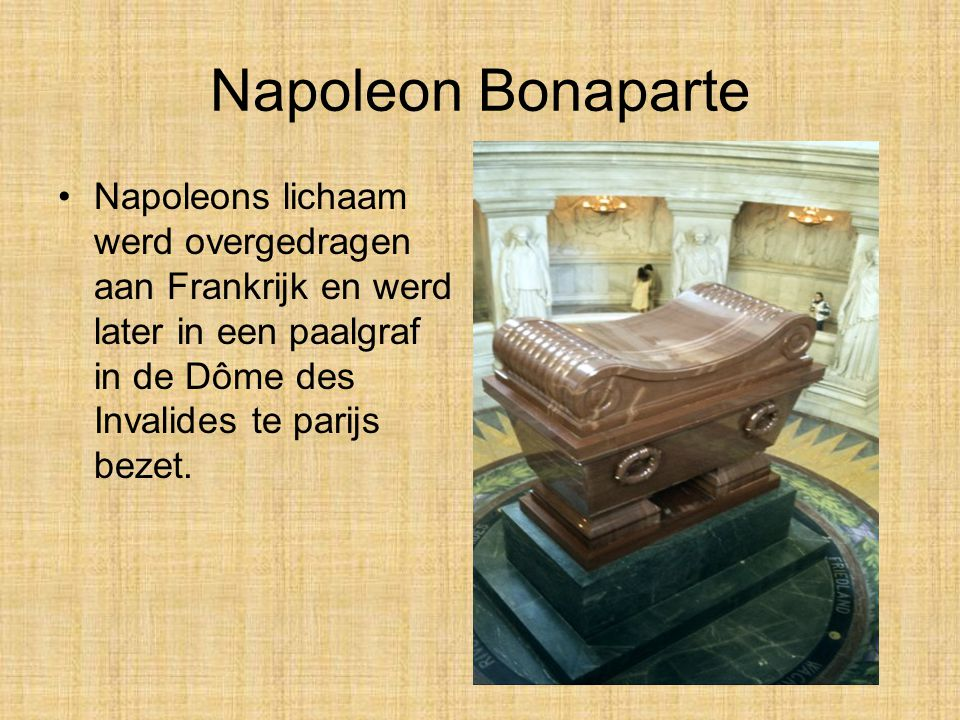 Napoleon Bonaparte •Op 5 mei 1821 stierf Napoleon Bonaparte op Sint Helena, hij was toen 51 jaar oud. Oorspronkelijk werd aangenomen dat hij was overl