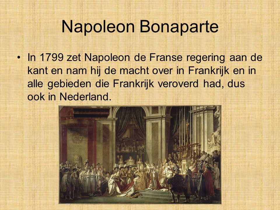 Napoleon Bonaparte •In 1799 zet Napoleon de Franse regering aan de kant en nam hij de macht over in Frankrijk en in alle gebieden die Frankrijk veroverd had, dus ook in Nederland.