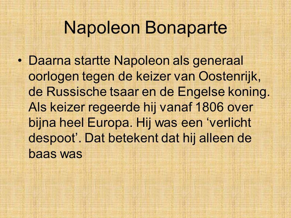 Napoleon Bonaparte •Daarna startte Napoleon als generaal oorlogen tegen de keizer van Oostenrijk, de Russische tsaar en de Engelse koning.