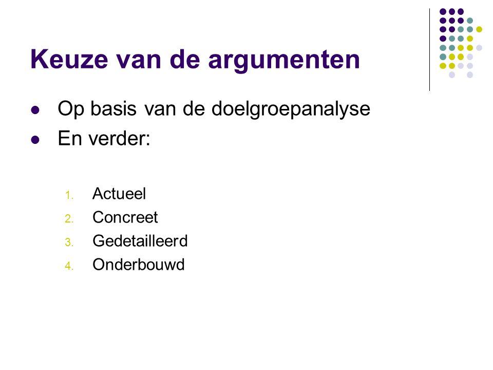 Keuze van de argumenten  Op basis van de doelgroepanalyse  En verder: 1. Actueel 2. Concreet 3. Gedetailleerd 4. Onderbouwd