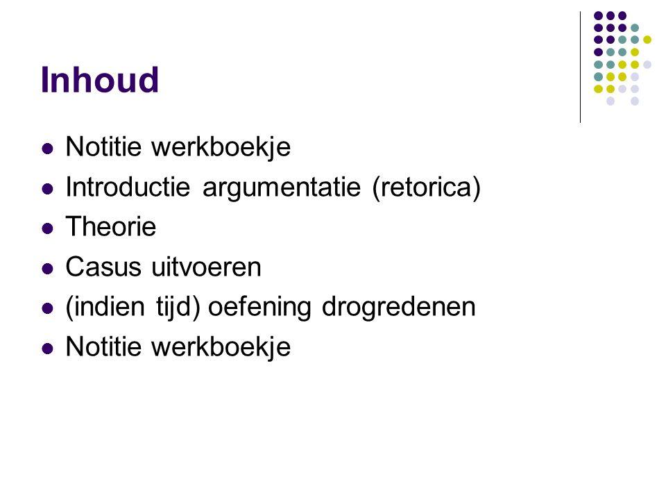 Inhoud  Notitie werkboekje  Introductie argumentatie (retorica)  Theorie  Casus uitvoeren  (indien tijd) oefening drogredenen  Notitie werkboekj