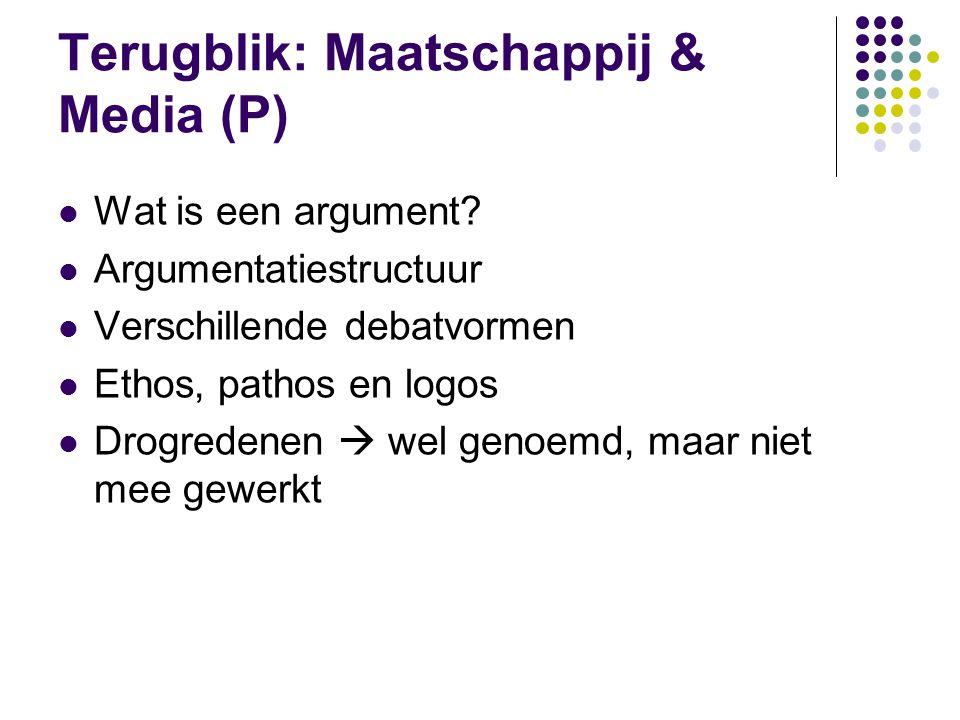 Terugblik: Maatschappij & Media (P)  Wat is een argument?  Argumentatiestructuur  Verschillende debatvormen  Ethos, pathos en logos  Drogredenen