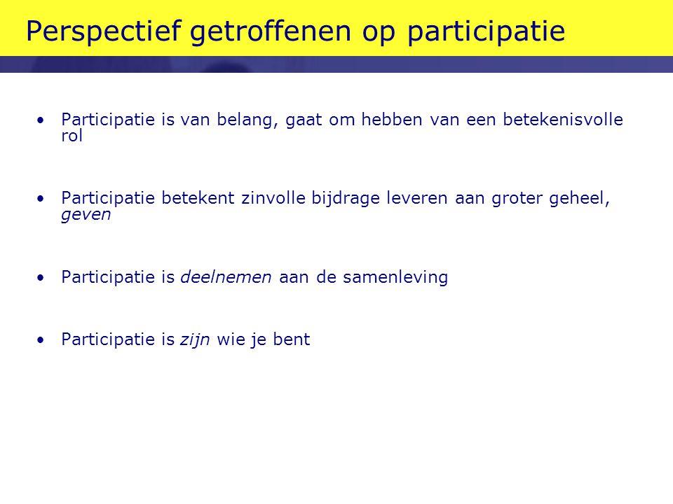 Perspectief getroffenen op participatie •Participatie is van belang, gaat om hebben van een betekenisvolle rol •Participatie betekent zinvolle bijdrage leveren aan groter geheel, geven •Participatie is deelnemen aan de samenleving •Participatie is zijn wie je bent