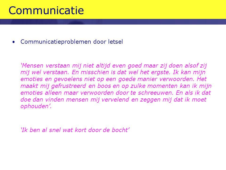 Communicatie •Communicatieproblemen door letsel 'Mensen verstaan mij niet altijd even goed maar zij doen alsof zij mij wel verstaan.
