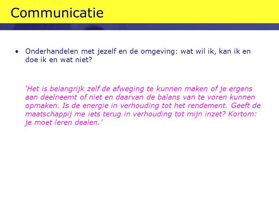 Communicatie •Onderhandelen met jezelf en de omgeving: wat wil ik, kan ik en doe ik en wat niet.