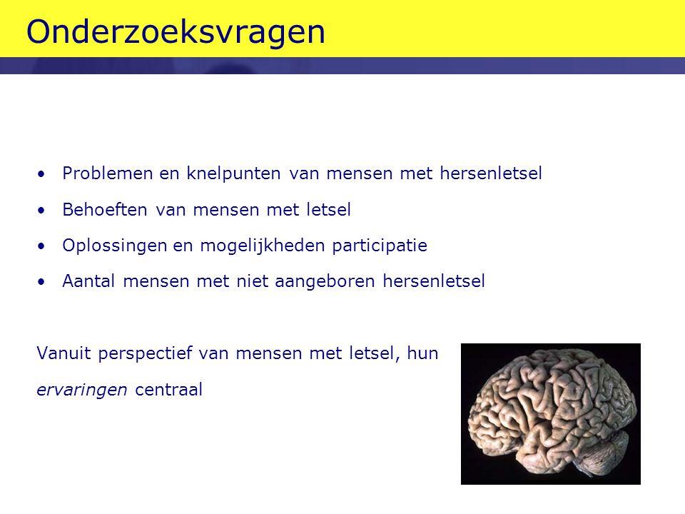 Onderzoeksvragen •Problemen en knelpunten van mensen met hersenletsel •Behoeften van mensen met letsel •Oplossingen en mogelijkheden participatie •Aantal mensen met niet aangeboren hersenletsel Vanuit perspectief van mensen met letsel, hun ervaringen centraal