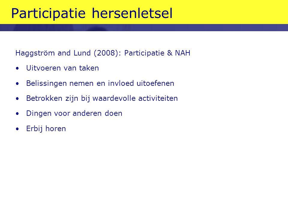 Participatie hersenletsel Haggström and Lund (2008): Participatie & NAH •Uitvoeren van taken •Belissingen nemen en invloed uitoefenen •Betrokken zijn bij waardevolle activiteiten •Dingen voor anderen doen •Erbij horen