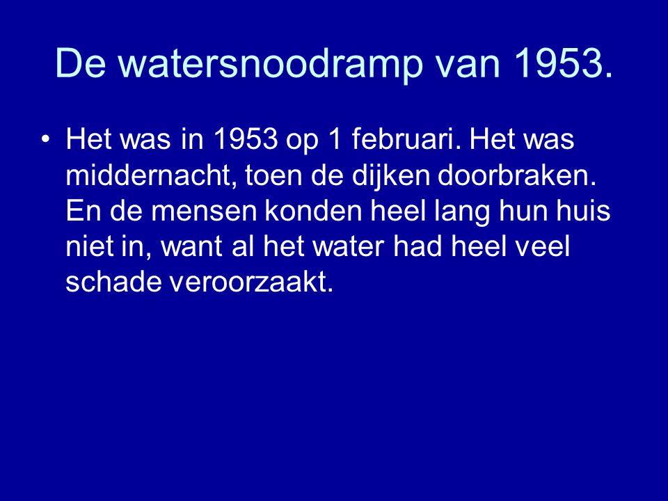 De watersnoodramp van 1953. •Het was in 1953 op 1 februari. Het was middernacht, toen de dijken doorbraken. En de mensen konden heel lang hun huis nie