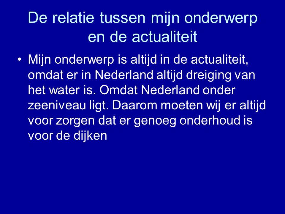 De relatie tussen mijn onderwerp en de actualiteit •Mijn onderwerp is altijd in de actualiteit, omdat er in Nederland altijd dreiging van het water is
