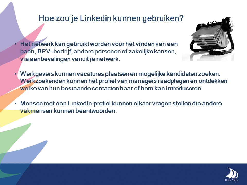 Hoe zou je Linkedin kunnen gebruiken? •Het netwerk kan gebruikt worden voor het vinden van een baan, BPV- bedrijf, andere personen of zakelijke kansen