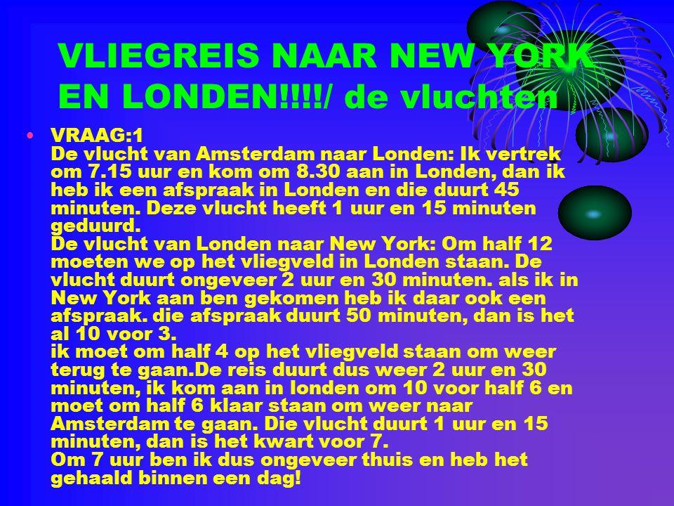 VLIEGREIS NAAR NEW YORK EN LONDEN!!!!/ de vluchten •VRAAG:1 De vlucht van Amsterdam naar Londen: Ik vertrek om 7.15 uur en kom om 8.30 aan in Londen,