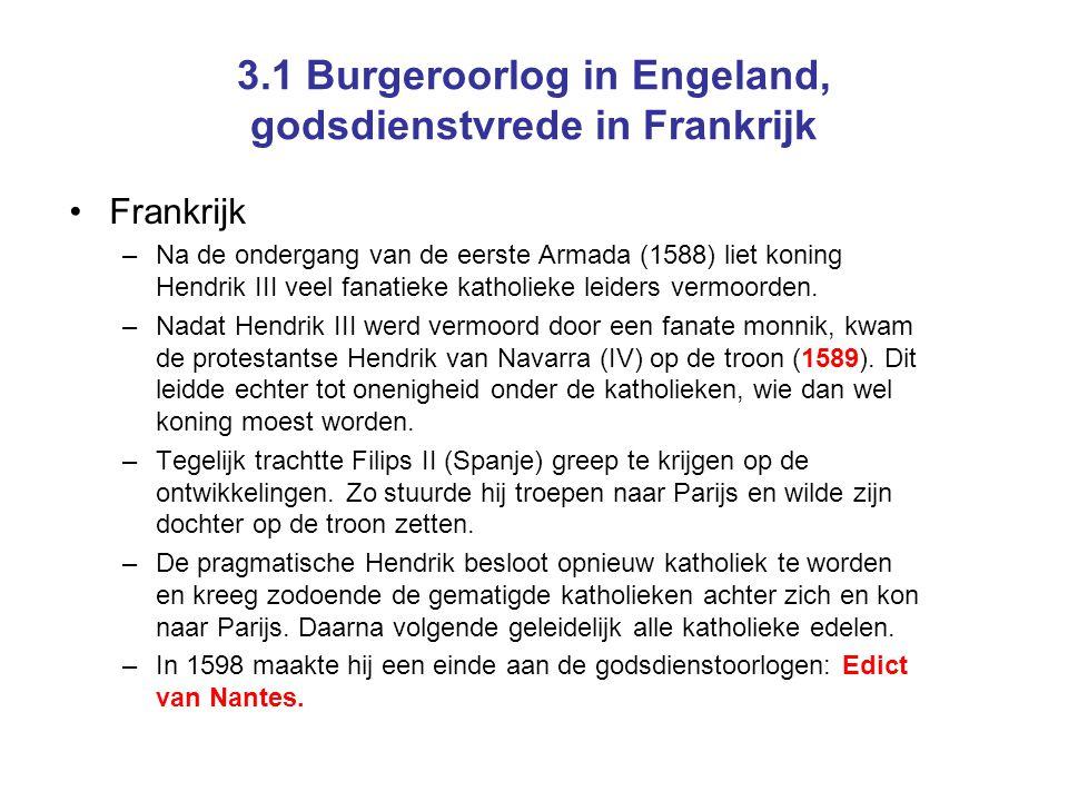 3.1 Burgeroorlog in Engeland, godsdienstvrede in Frankrijk •Frankrijk –Na de ondergang van de eerste Armada (1588) liet koning Hendrik III veel fanati