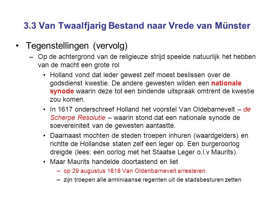 3.3 Van Twaalfjarig Bestand naar Vrede van Münster •Tegenstellingen (vervolg) –Op de achtergrond van de religieuze strijd speelde natuurlijk het hebben van de macht een grote rol •Holland vond dat ieder gewest zelf moest beslissen over de godsdienst kwestie.