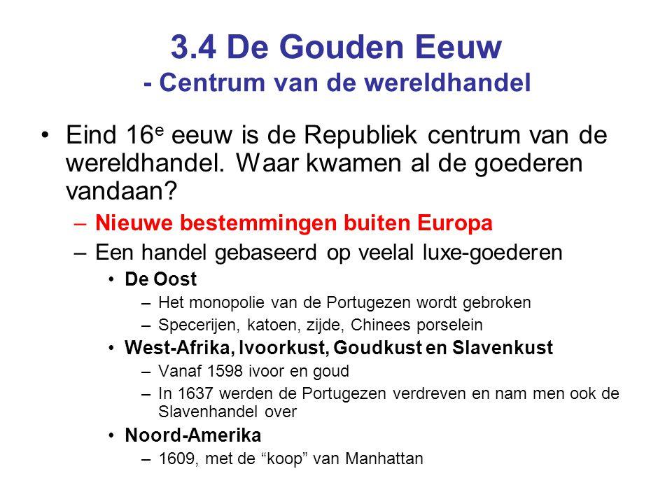 3.4 De Gouden Eeuw - Centrum van de wereldhandel •Eind 16 e eeuw is de Republiek centrum van de wereldhandel. Waar kwamen al de goederen vandaan? –Nie