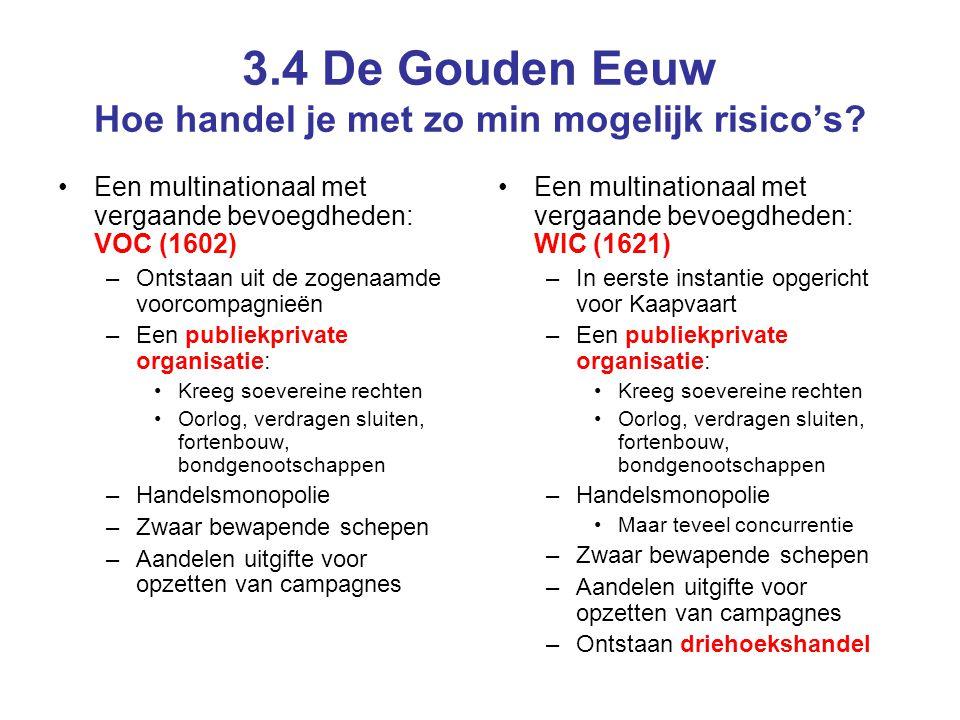 3.4 De Gouden Eeuw Hoe handel je met zo min mogelijk risico's? •Een multinationaal met vergaande bevoegdheden: VOC (1602) –Ontstaan uit de zogenaamde